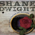 SHANE DWIGHT – NO ONE LOVES ME BETTER – OUT 4/5